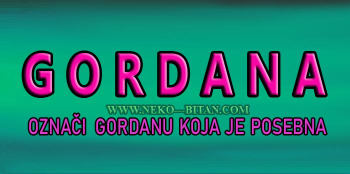 Žene sa imenom GORDANA su  ISKRENE i DOBRE osobe a sa sobom nose VELIKO  SRCE i ČISTU DUŠU!