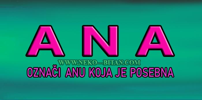 Žene sa imenom ANA su LEPE i PAMETNE a sa sobom nose SVETLOST, DOBROTU i večitu RADOST!