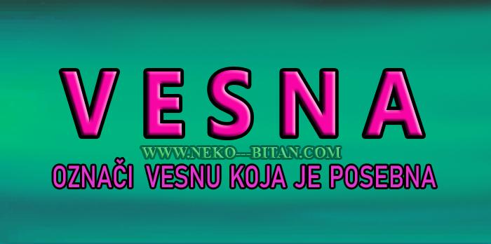 Žene sa imenom VESNA su TOPLE, VEDRE i RAZDRAGANE a sa sobom nose VEDAR duh i ČISTO SRCA!